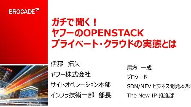 ガチで聞く! ヤフーのOPENSTACK プライベート・クラウドの実態とは 伊藤 拓矢 ヤフー株式会社 サイトオペレーション本部 インフラ技術一部 部長 尾方 一成 ブロケード SDN/NFV ビジネス開発本部 The New IP 推進部