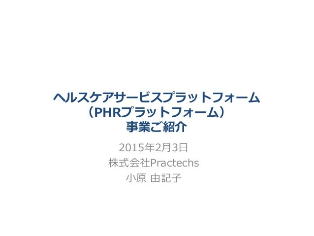 ヘルスケアサービスプラットフォーム (PHRプラットフォーム) 事業ご紹介 2015年2月3日 株式会社Practechs 小原 由記子