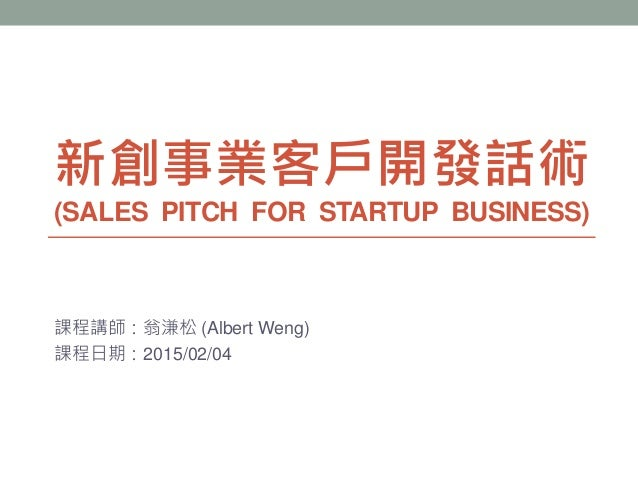 新創事業客戶開發話術 (SALES PITCH FOR STARTUP BUSINESS) 課程講師:翁溓松 (Albert Weng) 課程日期:2015/02/04