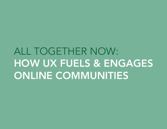 ALL TOGETHER NOW: HOW UX FUELS & ENGAGES ONLINE COMMUNITIES