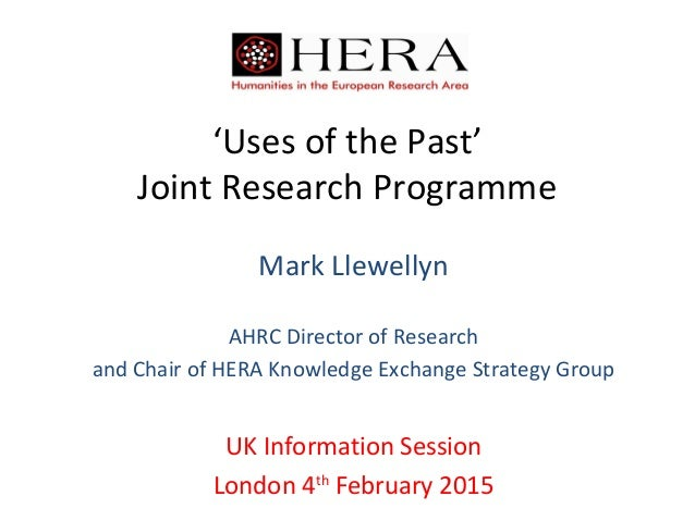 'Uses of the Past' Joint Research Programme Mark Llewellyn AHRC Director of Research and Chair of HERA Knowledge Exchange ...
