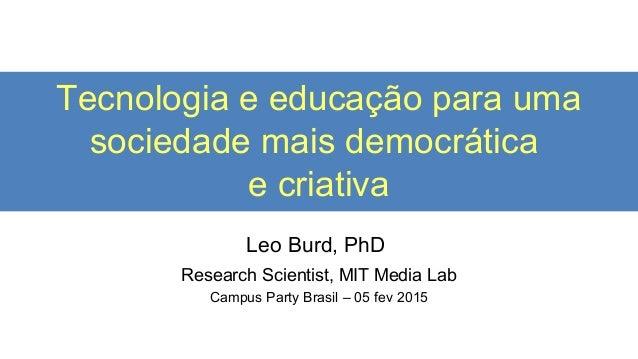 Tecnologia e educação para uma sociedade mais democrática e criativa Leo Burd, PhD Research Scientist, MIT Media Lab Campu...