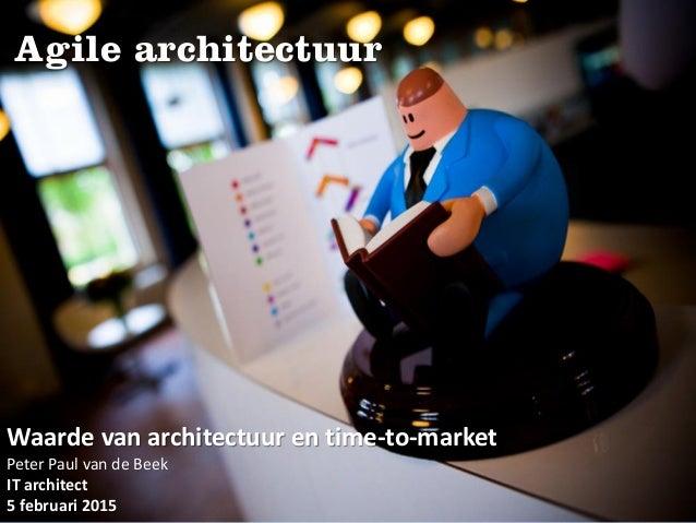 Agile architectuur Waarde van architectuur en time-to-market Peter Paul van de Beek IT architect 5 februari 2015