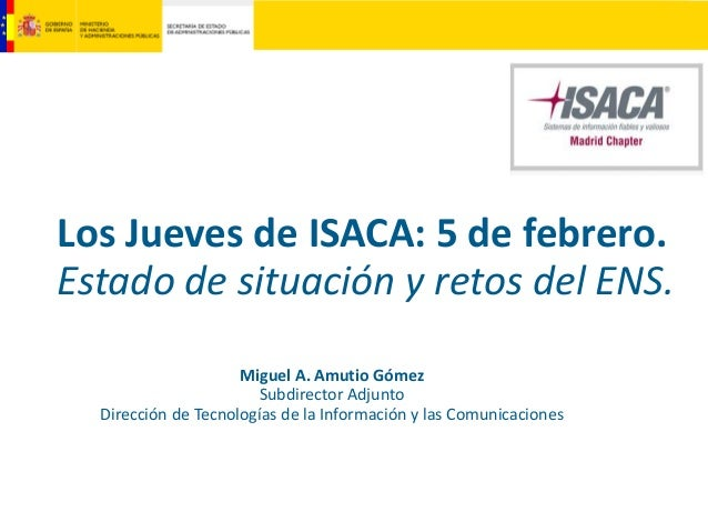 Los Jueves de ISACA: 5 de febrero. Estado de situación y retos del ENS. Miguel A. Amutio Gómez Subdirector Adjunto Direcci...