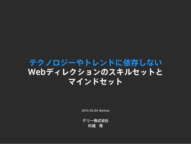 テクノロジーやトレンドに依存しない Webディレクションのスキルセットと マインドセット グリー株式会社 村越悟 2015/02/05 @schoo