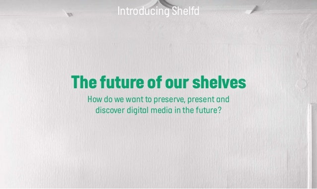 Introducing Shelfd The future of our shelves How do we want to preserve, present and discover digital media in the future?