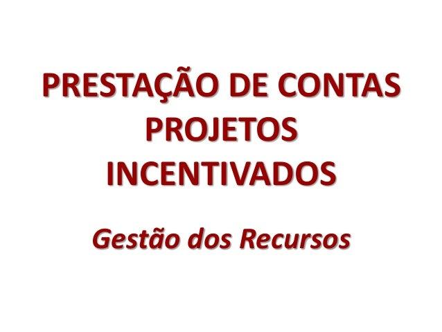PRESTAÇÃO DE CONTAS PROJETOS INCENTIVADOS Gestão dos Recursos