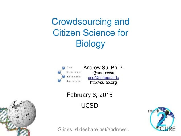 Crowdsourcing and Citizen Science for Biology Andrew Su, Ph.D. @andrewsu asu@scripps.edu http://sulab.org February 6, 2015...