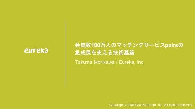 Copyright © 2009-2015 eureka, inc. All rights reserved. 会員数180万人のマッチングサービスpairsの 急成長を支える技術基盤 Takuma Morikawa / Eureka, In...