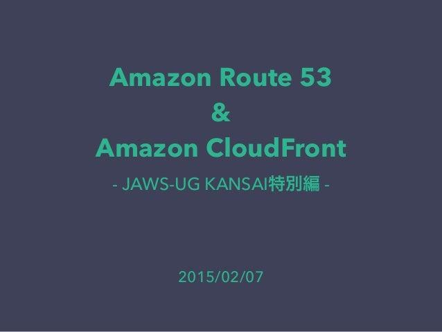 Amazon Route 53 & Amazon CloudFront - JAWS-UG KANSAI特別編 - 2015/02/07
