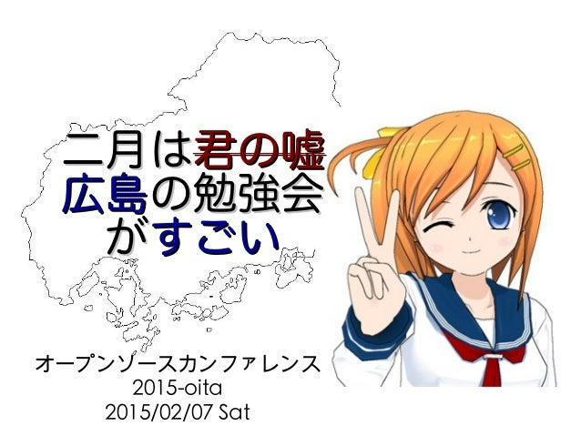 二月は二月は君の嘘君の嘘 広島広島の勉強会の勉強会 ががすごいすごい オープンソースカンファレンス 2015-oita 2015/02/07 Sat