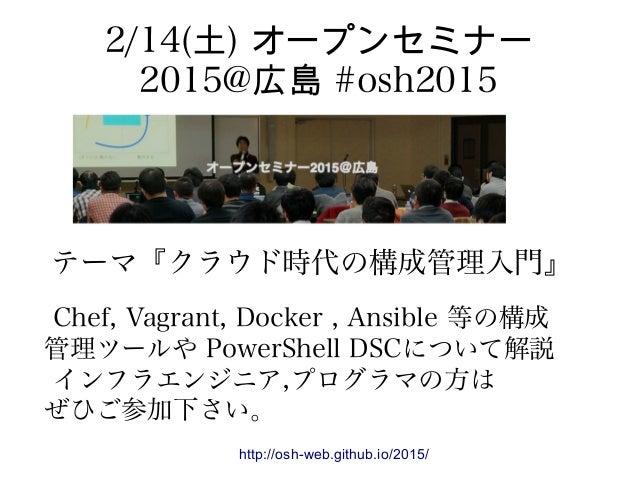 2/14(土) オープンセミナー 2015@広島 #osh2015 http://osh-web.github.io/2015/ テーマ『クラウド時代の構成管理入門』 Chef, Vagrant, Docker , Ansible 等の構成 管...