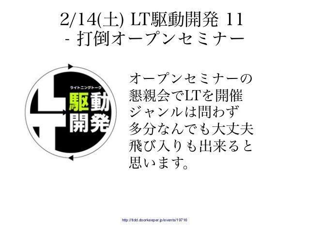 2/14(土) LT駆動開発 11 - 打倒オープンセミナー http://ltdd.doorkeeper.jp/events/19716 オープンセミナーの 懇親会でLTを開催 ジャンルは問わず 多分なんでも大丈夫 飛び入りも出来ると 思いま...