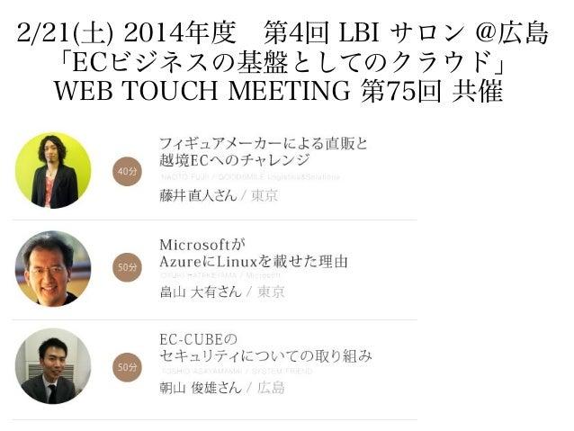 2/21(土) 2014年度 第4回 LBI サロン @広島 「ECビジネスの基盤としてのクラウド」 WEB TOUCH MEETING 第75回 共催