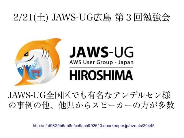 2/21(土) JAWS-UG広島 第3回勉強会 http://e1d9829b6ab8efce9acb992610.doorkeeper.jp/events/20445 JAWS-UG全国区でも有名なアンデルセン様 の事例の他、他県からスピー...