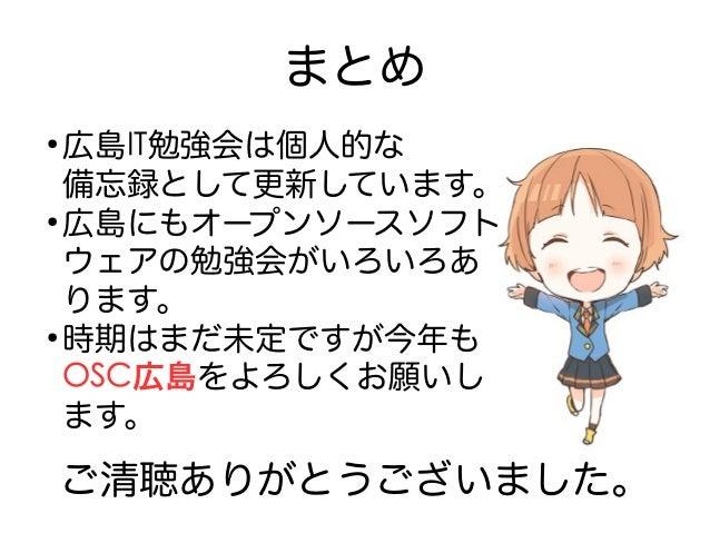 まとめ ● 広島IT勉強会は個人的な 備忘録として更新しています。 ● 広島にもオープンソースソフト ウェアの勉強会がいろいろあ ります。 ● 時期はまだ未定ですが今年も OSC広島をよろしくお願いし ます。 ご清聴ありがとうございました。