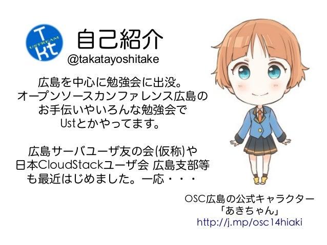 自己紹介 @takatayoshitake 広島を中心に勉強会に出没。 オープンソースカンファレンス広島の お手伝いやいろんな勉強会で Ustとかやってます。 広島サーバユーザ友の会(仮称)や 日本CloudStackユーザ会 広島支部等 も最...