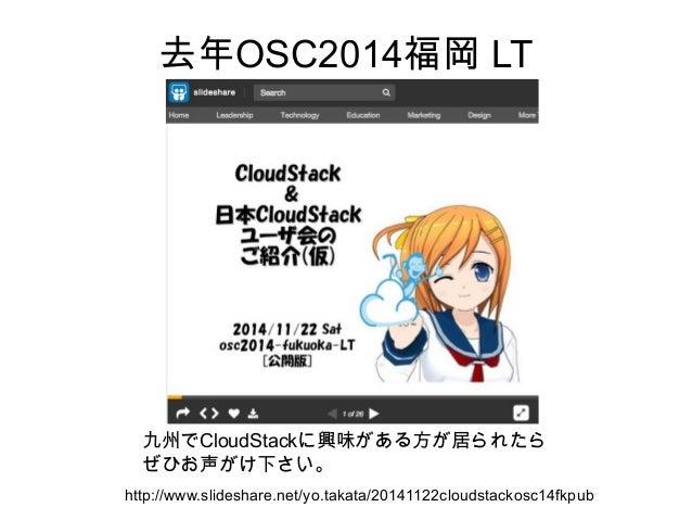 去年OSC2014福岡 LT http://www.slideshare.net/yo.takata/20141122cloudstackosc14fkpub 九州でCloudStackに興味がある方が居られたら ぜひお声がけ下さい。