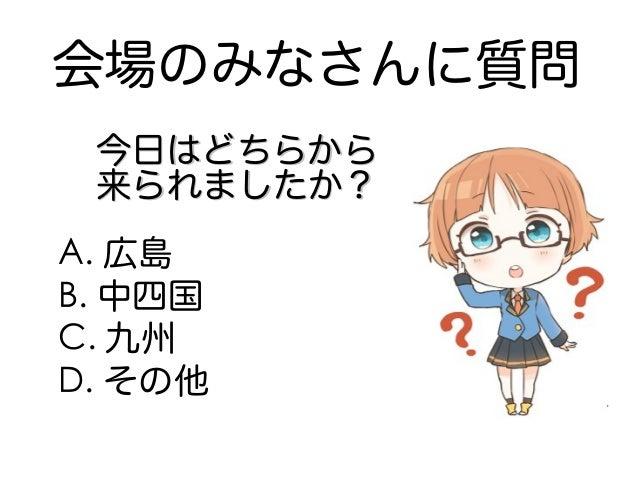 会場のみなさんに質問 A. 広島 B. 中四国 C. 九州 D. その他 今日はどちらから今日はどちらから 来られましたか?来られましたか?