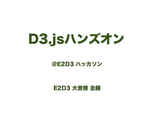 D3.jsハンズオン @E2D3 ハッカソン ! ! E2D3 大曽根 圭輔