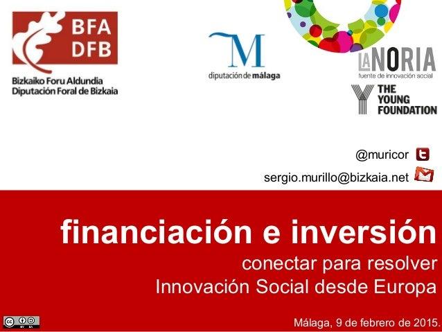 financiación e inversión conectar para resolver Innovación Social desde Europa @muricor sergio.murillo@bizkaia.net Málaga,...