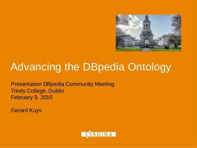 Advancing the DBpedia Ontology Presentation DBpedia Community Meeting Trinity College, Dublin February 9, 2015 Gerard Kuys...
