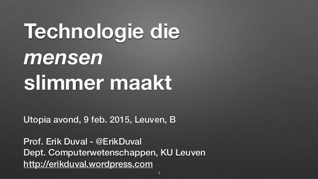 Technologie die mensen slimmer maakt Utopia avond, 9 feb. 2015, Leuven, B  Prof. Erik Duval - @ErikDuval Dept. Compute...