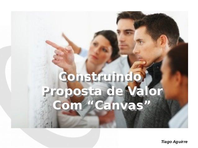 "Tiago Aguirre Construindo Proposta de Valor Com ""Canvas"" Construindo Proposta de Valor Com ""Canvas"""
