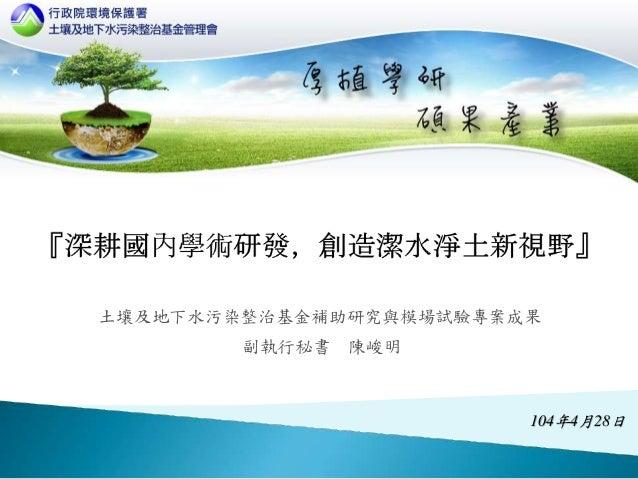 土壤及地下水污染整治基金補助研究與模場試驗專案成果 104年4月28日 副執行秘書 陳峻明
