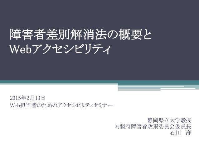 障害者差別解消法の概要と Webアクセシビリティ 静岡県立大学教授 内閣府障害者政策委員会委員長 石川 准 2015年2月13日 Web担当者のためのアクセシビリティセミナー
