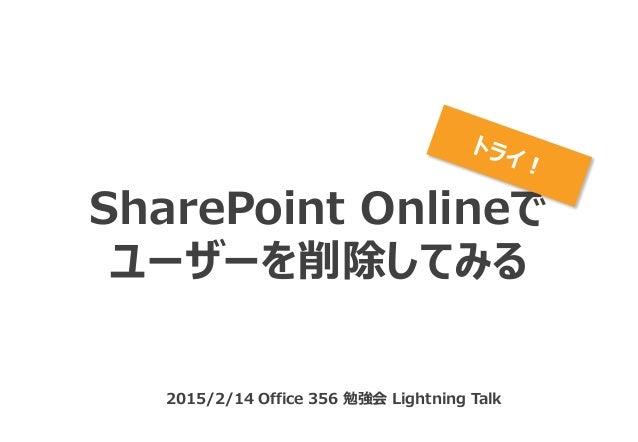 SharePoint Onlineで ユーザーを削除してみる 2015/2/14 Office 356 勉強会 Lightning Talk