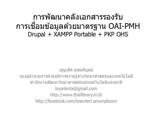 การพัฒนาคลังเอกสารรองรับ การเชื่อมข ้อมูลด ้วยมาตรฐาน OAI-PMH Drupal + XAMPP Portable + PKP OHS บุญเลิศ อรุณพิบูลย์ รองผู้...