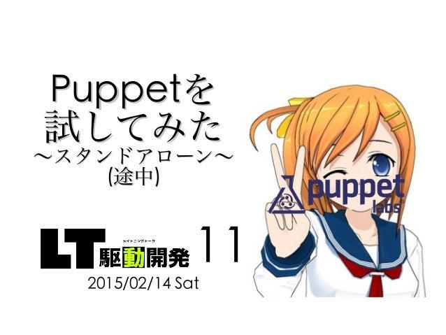 PuppetPuppetをを 試してみた試してみた 〜スタンドアローン〜〜スタンドアローン〜 ((途中途中)) 2015/02/14 Sat 11