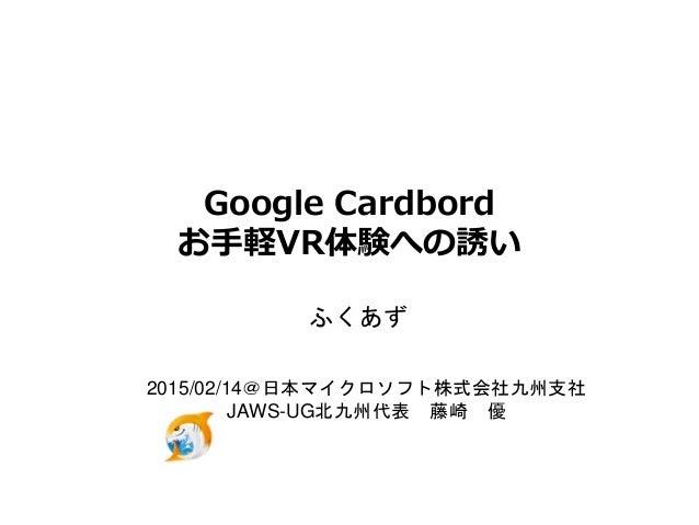Google Cardbord お手軽VR体験への誘い ふくあず 2015/02/14@日本マイクロソフト株式会社九州支社 JAWS-UG北九州代表 藤崎 優
