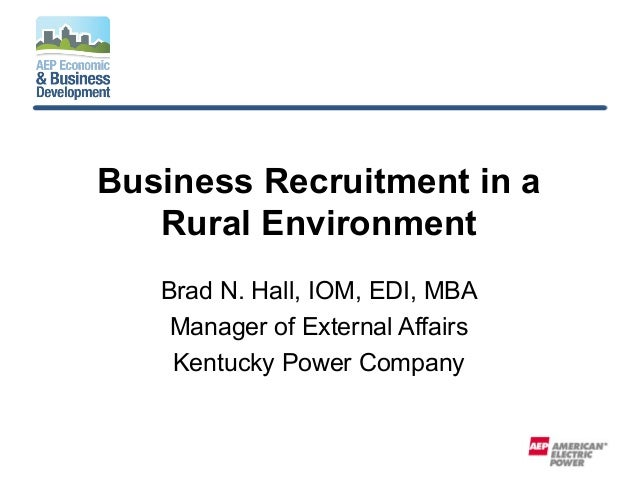 Business Recruitment in a Rural Environment Brad N. Hall, IOM, EDI, MBA Manager of External Affairs Kentucky Power Company