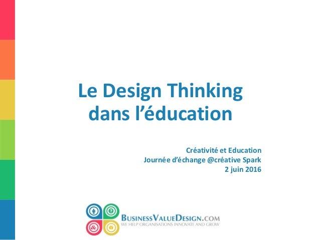 Le Design Thinking dans l'éducation Créativité et Education Journée d'échange @créative Spark 2 juin 2016