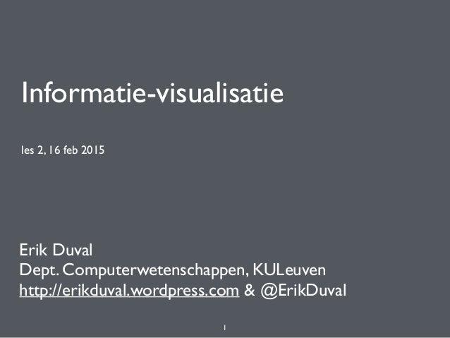 Informatie-visualisatie les 2, 16 feb 2015 Erik Duval Dept. Computerwetenschappen, KULeuven http://erikduval.wordpress.com...