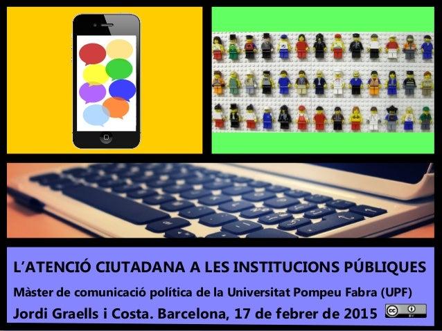 1 'L'atenció ciutadana a les institucions públiques'. Màster UPF - Jordi Graells Costa. Barcelona, 17 febrer 2015 - BY 3.0...