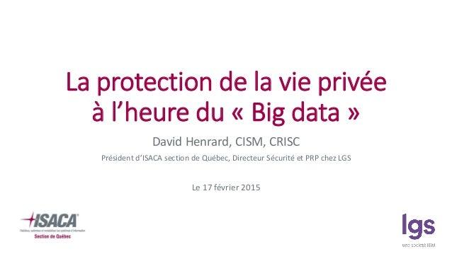 La protection de la vie privée à l'heure du « Big data » David Henrard, CISM, CRISC Président d'ISACA section de Québec, D...
