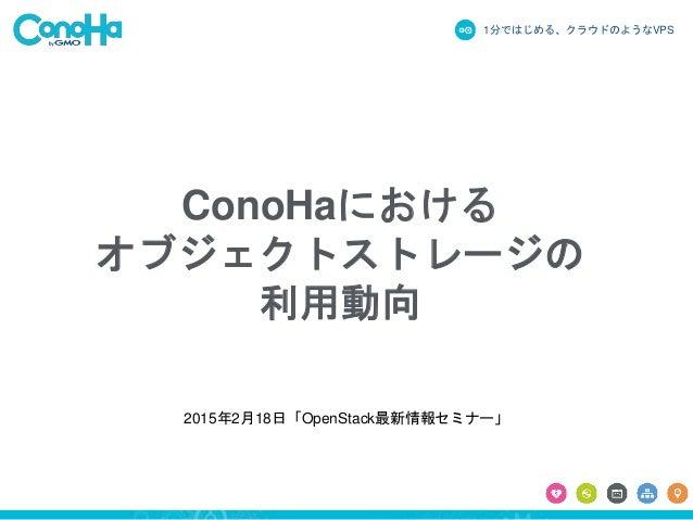 1分ではじめる、クラウドのようなVPS ConoHaにおける オブジェクトストレージの 利用動向 2015年2月18日「OpenStack最新情報セミナー」