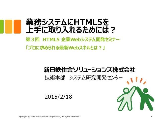 業務システムにHTML5を 上手に取り入れるためには? 第3回 HTML5 企業Webシステム開発セミナー 「プロに求められる最新Webスキルとは?」 Copyright © 2015 NS Solutions Corporation, All...