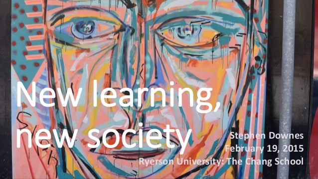New learning, new society Stephen Downes February 19, 2015 Ryerson University: The Chang School