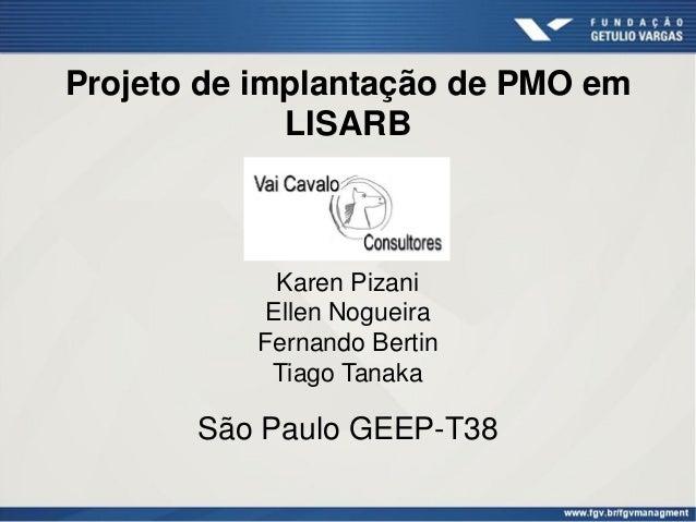 Projeto de implantação de PMO em LISARB Karen Pizani Ellen Nogueira Fernando Bertin Tiago Tanaka São Paulo GEEP-T38
