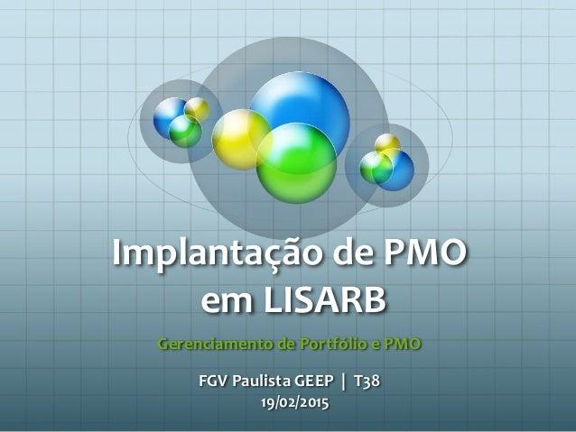 Implantação de PMO em LISARB Gerenciamento de Portfólio e PMO FGV Paulista GEEP | T38 19/02/2015