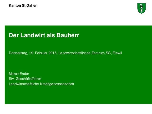 Kanton St.Gallen Der Landwirt als Bauherr Donnerstag, 19. Februar 2015, Landwirtschaftliches Zentrum SG, Flawil Marco Ende...