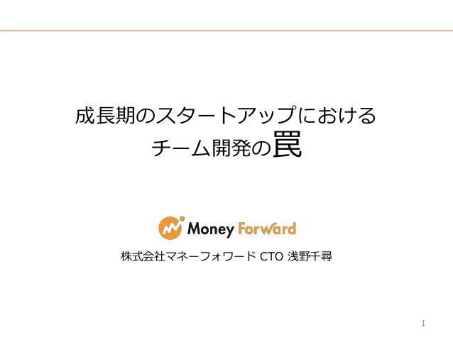 成長期のスタートアップにおける チーム開発の罠 株式会社マネーフォワード CTO 浅野千尋 1