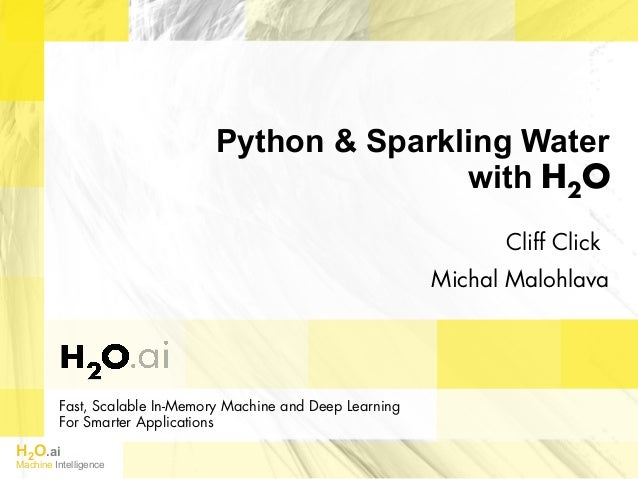 H2O.ai Machine Intelligence Fast, Scalable In-Memory Machine and Deep Learning For Smarter Applications Python & Sparkling...