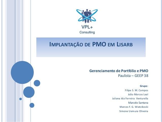 IMPLANTAÇÃO DE PMO EM LISARB Gerenciamento de Portfólio e PMO Paulista – GEEP 38 Grupo: Filipe S. M. Campos João Marcos Le...