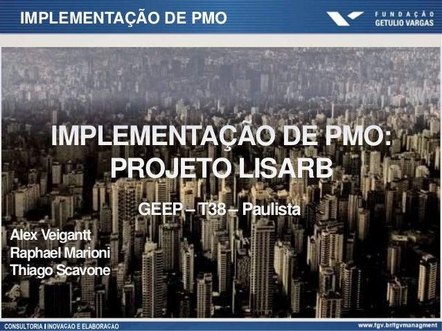IMPLEMENTAÇÃO DE PMO IMPLEMENTAÇÃO DE PMO: PROJETO LISARB GEEP– T38 – Paulista Alex Veigantt Raphael Marioni Thiago Scavone