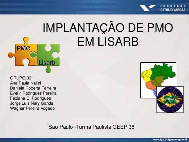IMPLANTAÇÃO DE PMO EM LISARB GRUPO 03: Ana Paula Nalini Daniela Roberta Ferreira Évelin Rodrigues Pereira Fabiana C. Rodri...